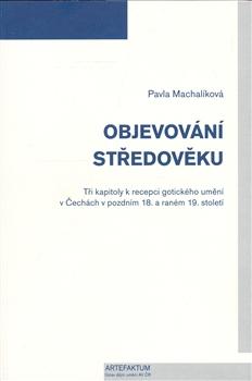 Objevování středověku - Tři kapitoly k recepci gotického umění v Čechách v pozdním 18. a raném 19. století