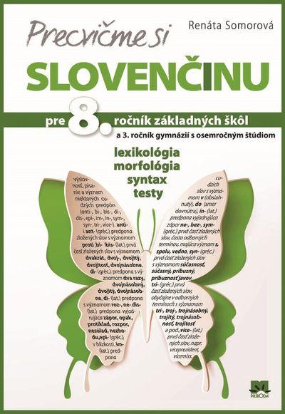 Precvičme si slovenčinu pre 8. ročník základných škôl a 3. ročník gymnázií s osemročným štúdiom - Lexikológia, morfológia, syntax, testy