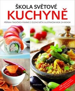 Škola světové kuchyně - Průvodce nejzajímavějšími recepty z celého světa