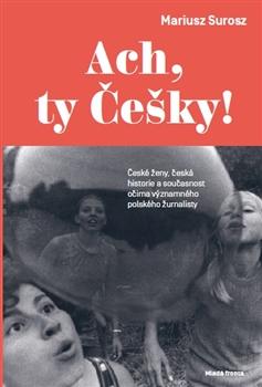 Ach, ty Češky! - České ženy, česká historie a současnost očima významného polského žurnalisty
