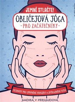 Obličejová jóga pro začátečníky - Techniky pro přirozené zpevnění pokožky a zvýraznění rysů