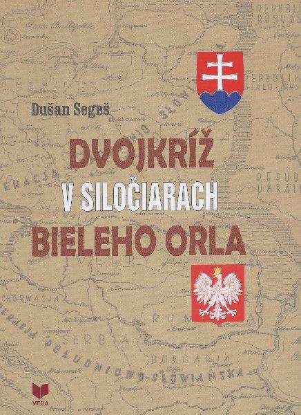 Dvojkríž v siločiarach Bieleho orla - Slovenská otázka v politike poľskej exilovej vlády za 2. svetovej vojny