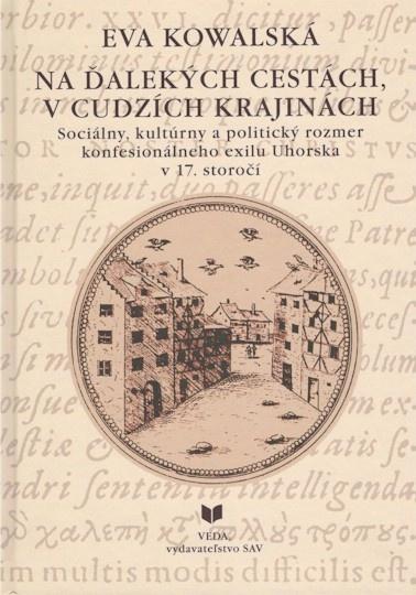 Na ďalekých cestách, v cudzích krajinách - Sociálny, kultúrny a politický rozmer konfesionálneho exilu Uhorska v 17. storočí