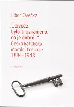 """""""Člověče, bylo ti oznámeno, co je dobré..."""" - Česká katolická morální teologie 1884-1948"""