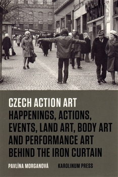 Czech Action Art - Happenings, Actions, Events, Land Art, Body Art and Performance Art Behind The Iron Curtain