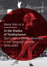 "In the Shadow of Totalitarism: Sport and the Olympic Movement in the ""Visegrád Countries"" 1945-1989"
