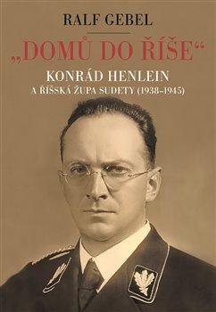 """""""Domů do říše"""" - Konrád Henlein a říšská župa Sudety (1938-1945)"""