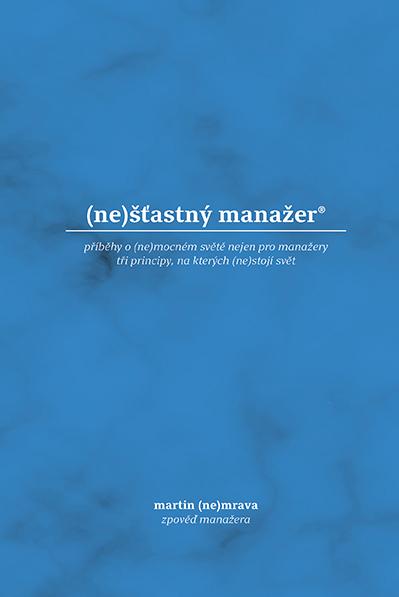 (ne)šťastný manažer - příběhy o (ne)mocném světě nejen pro manžery, tri principy, na kterých (ne)stojí svět