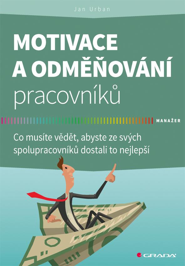 Motivace a odměňování pracovníků - Co musíte vědět, abyste ze svých spolupracovníků dostali to nejlepší