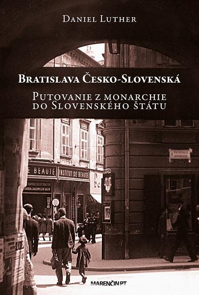 Bratislava Česko-Slovenská - Putovanie z monarchie do Slovenského štátu