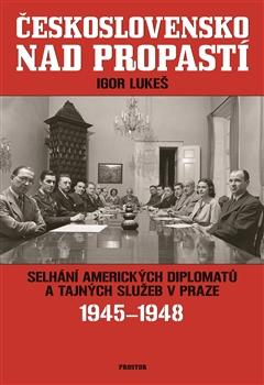 Československo nad propastí - Selhání amerických diplomatů a tajných služeb v Praze 1945-1948