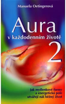 Aura v každodenním životě 2 - Jak myšlenkové formy a energetická pole utvářejí náš běžný život