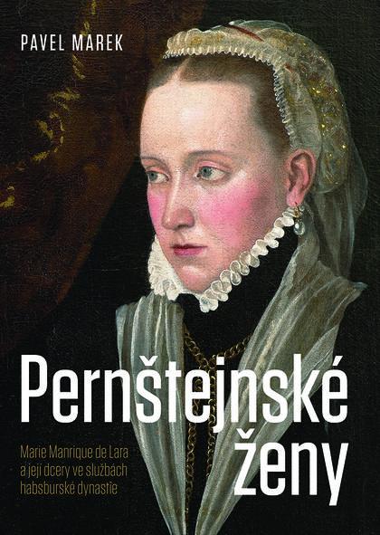 Pernštejnské ženy - Marie Manrique de Lara a její dcery ve službách habsburské dynastie