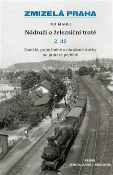 Zmizelá Praha - Nádraží a železniční tratě 2.díl - Zmizelá Praha