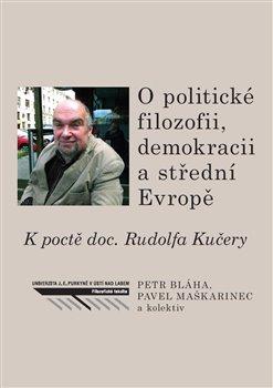 O politické filozofii, demokracii a střední Evropě - K poctě doc. Rudolfa Kučery