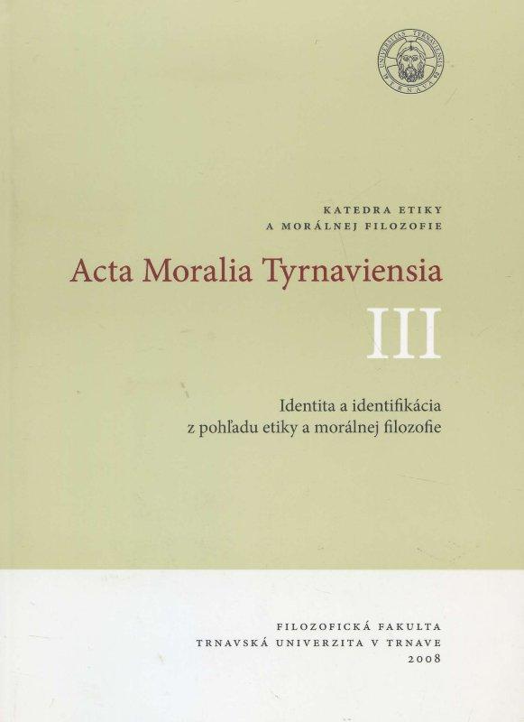 Acta Moralia Tyrnaviensia III - Identita a identifikácia z pohľadu etiky a morálnej filozofie