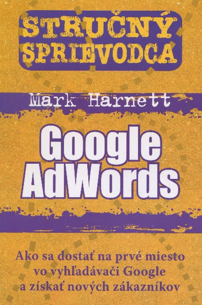 Stručný sprievodca - Google AdWords - Ako sa dostať na prvé miesto vo vyhľadávači Google a získať nových zákazníkov