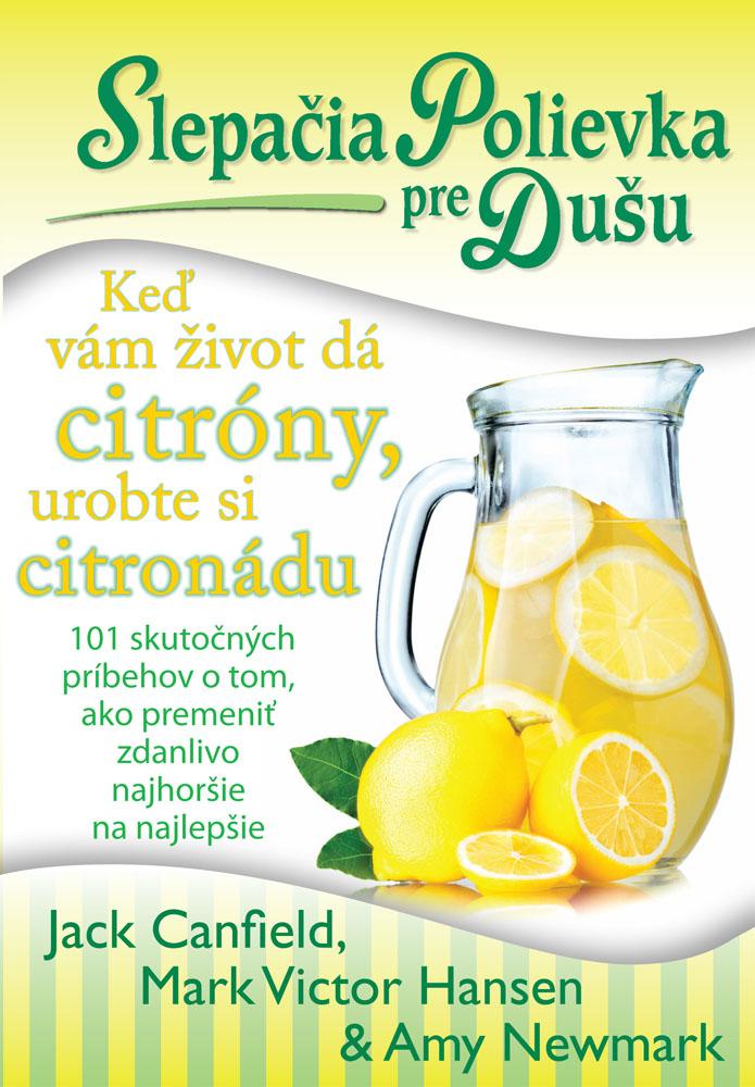 Slepačia polievka pre dušu: Keď vám život dá citróny, urobte si citronádu - 101 skutočných príbehov o tom, ako premeniť zdanlivo najhoršie na najlepšie