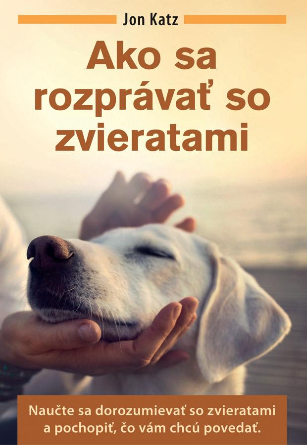 Ako sa rozprávať so zvieratami - Naučte sa dorozumievať so zvieratami a pochopiť, čo vám chcú povedať