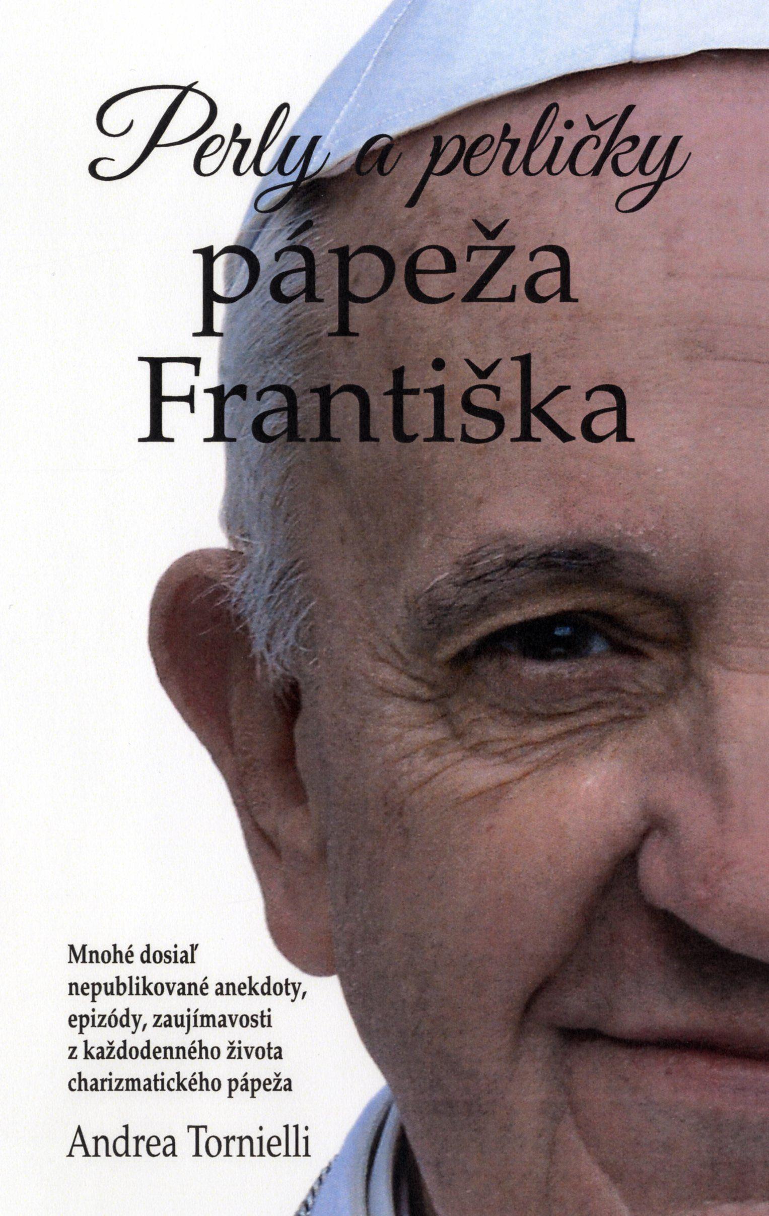 Perly a perličky pápeža Františka - Mnohé doposiaľ nepublikované anekdoty, epizódy, zaujímavosti zo života pápeža