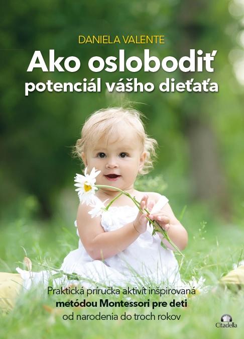 Ako oslobodiť potenciál vášho dieťaťa od 0-3 rokov - Praktická príručka aktivít inšpirovaná metódou Montessori