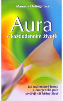 Aura v každodenním životě - Jak myšlenkové formy a energetická pole utvářejí náš běžný život