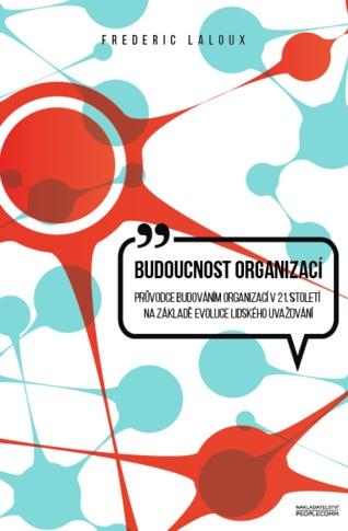 Budoucnost organizací - Průvodce budováním organizací v 21.století na základě evoluce lidského uvažování
