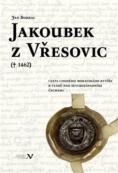 Jakoubek z Vřesovic († 1462) - Cesta chudého moravského rytíře k vládě nad severozápadními Čechami