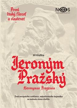 Jeroným Pražský - první český filozof a vlastenec - Život evropského vzdělance, nekonformního bojovníka za svobodu slova a buřiče