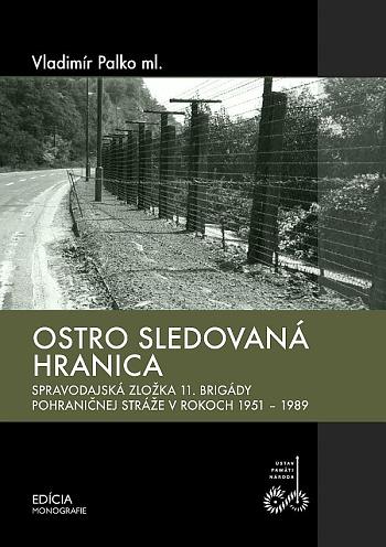 Ostro sledovaná hranica - Spravodajská zložka 11. brigády pohraničnej stráže v rokoch 1951-1989
