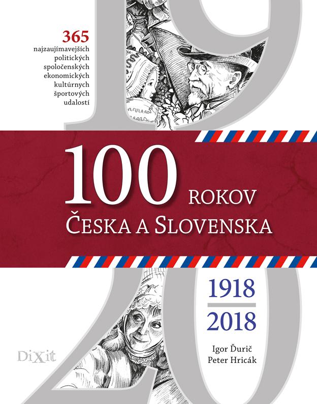 100 rokov Česka a Slovenska 1918-2018 - Najdôležitejšie a najzaujímavejšie politické, spoločenské, ekonomické, kultúrne a športové udalosti