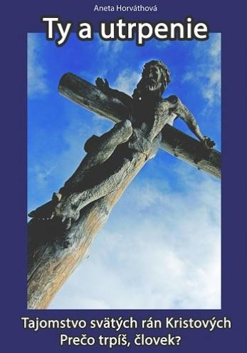 Ty a utrpenie - Tajomstvo svätých rán Kristových  Prečo trpíš, človek?