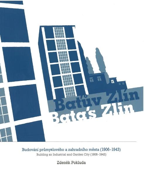 Baťův Zlín / Batás Zlin - Budování průmyslového a zahradního města (1906-1943) / Building an Industrial and Garden City (1906-1943)