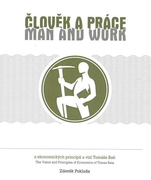 Člověk a práce / Man and work - z ekonomických principů a vizí Tomáše Bati / The Vision and Principles of Economics of Tomas Bata