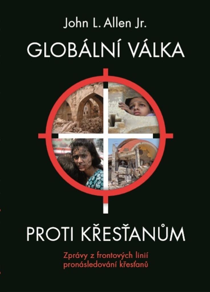 Globální válka proti křesťanům - Zprávy z frontových linií pronásledování křesťanů