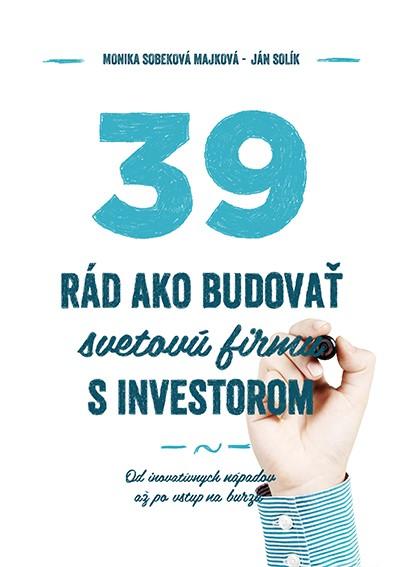 39 rád, ako budovať svetovú firmu s investorom - Od inovatívnych nápadov až po vstup na burzu